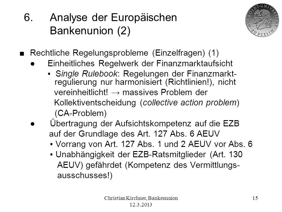 Christian Kirchner, Bankenunion 12.3.2013 15 6.Analyse der Europäischen Bankenunion (2) Rechtliche Regelungsprobleme (Einzelfragen) (1) Einheitliches