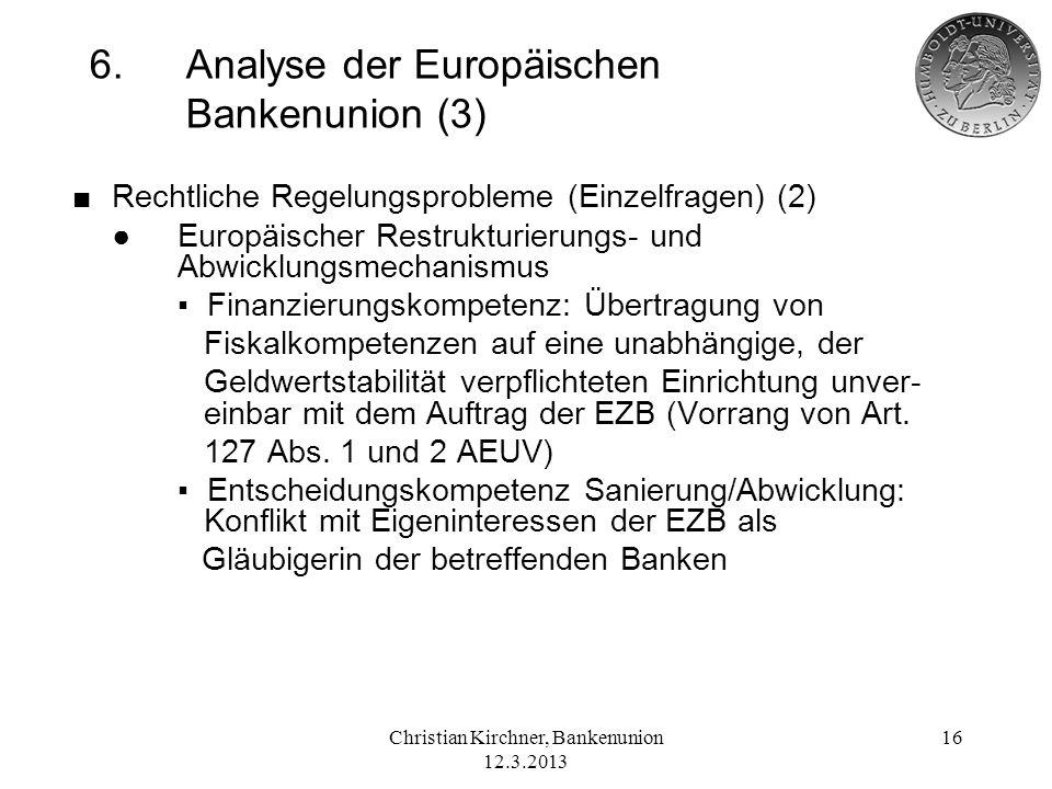 Christian Kirchner, Bankenunion 12.3.2013 16 6.Analyse der Europäischen Bankenunion (3) Rechtliche Regelungsprobleme (Einzelfragen) (2) Europäischer R