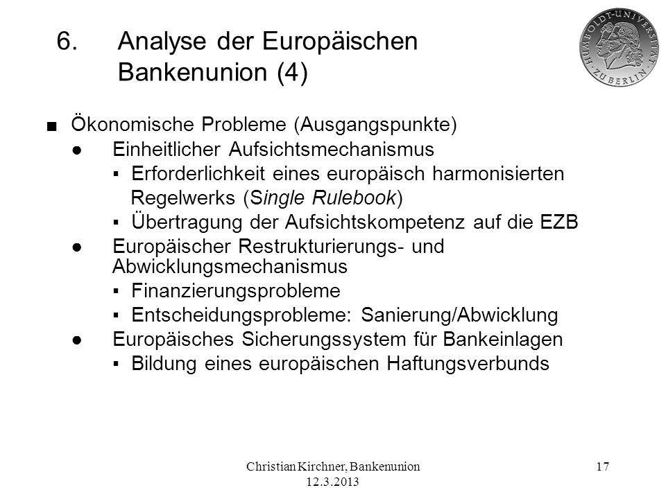 Christian Kirchner, Bankenunion 12.3.2013 17 6.Analyse der Europäischen Bankenunion (4) Ökonomische Probleme (Ausgangspunkte) Einheitlicher Aufsichtsm