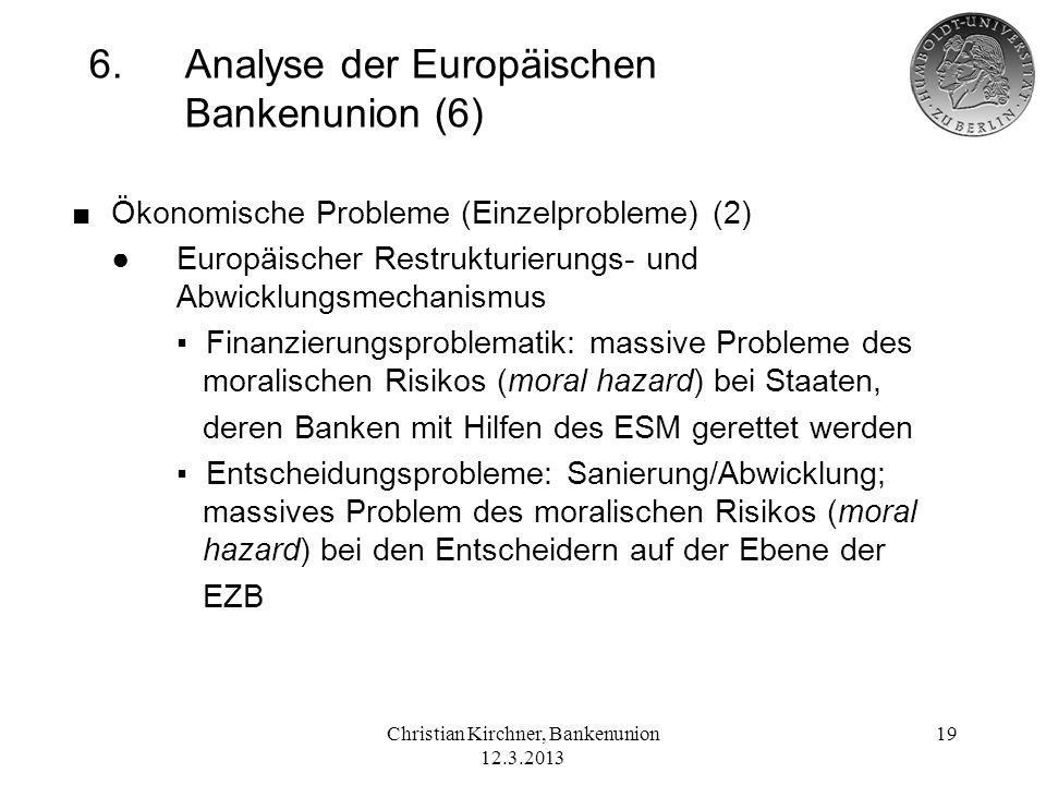 Christian Kirchner, Bankenunion 12.3.2013 19 6.Analyse der Europäischen Bankenunion (6) Ökonomische Probleme (Einzelprobleme) (2) Europäischer Restruk