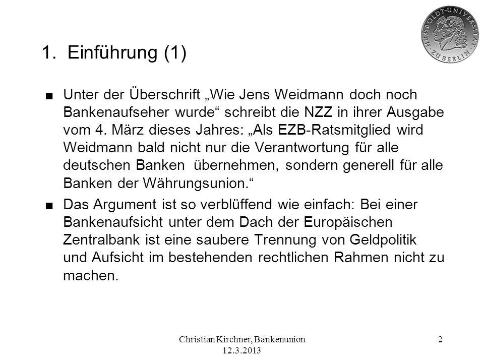 Christian Kirchner, Bankenunion 12.3.2013 2 1. Einführung (1) Unter der Überschrift Wie Jens Weidmann doch noch Bankenaufseher wurde schreibt die NZZ