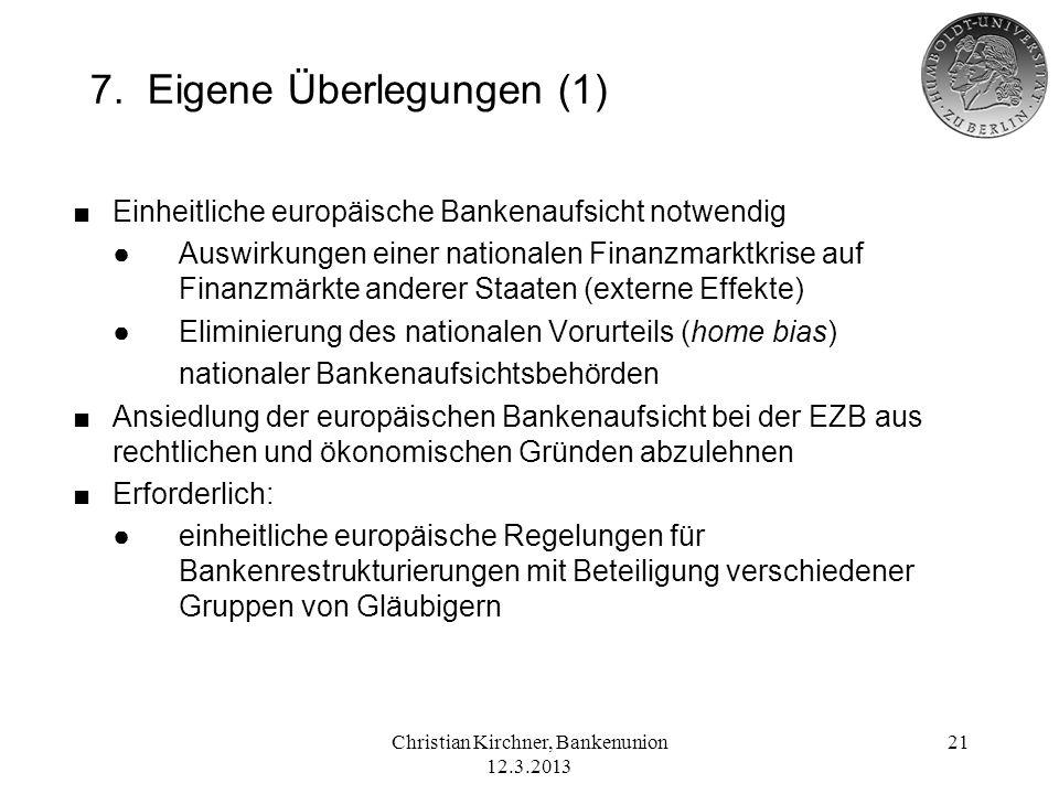 Christian Kirchner, Bankenunion 12.3.2013 21 7. Eigene Überlegungen (1) Einheitliche europäische Bankenaufsicht notwendig Auswirkungen einer nationale