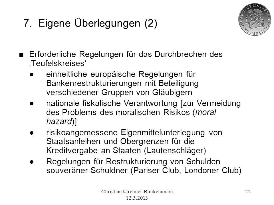 Christian Kirchner, Bankenunion 12.3.2013 22 7. Eigene Überlegungen (2) Erforderliche Regelungen für das Durchbrechen des Teufelskreises einheitliche
