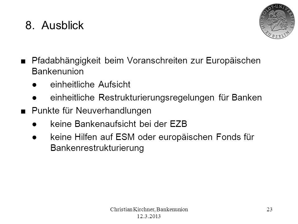 Christian Kirchner, Bankenunion 12.3.2013 23 8. Ausblick Pfadabhängigkeit beim Voranschreiten zur Europäischen Bankenunion einheitliche Aufsicht einhe