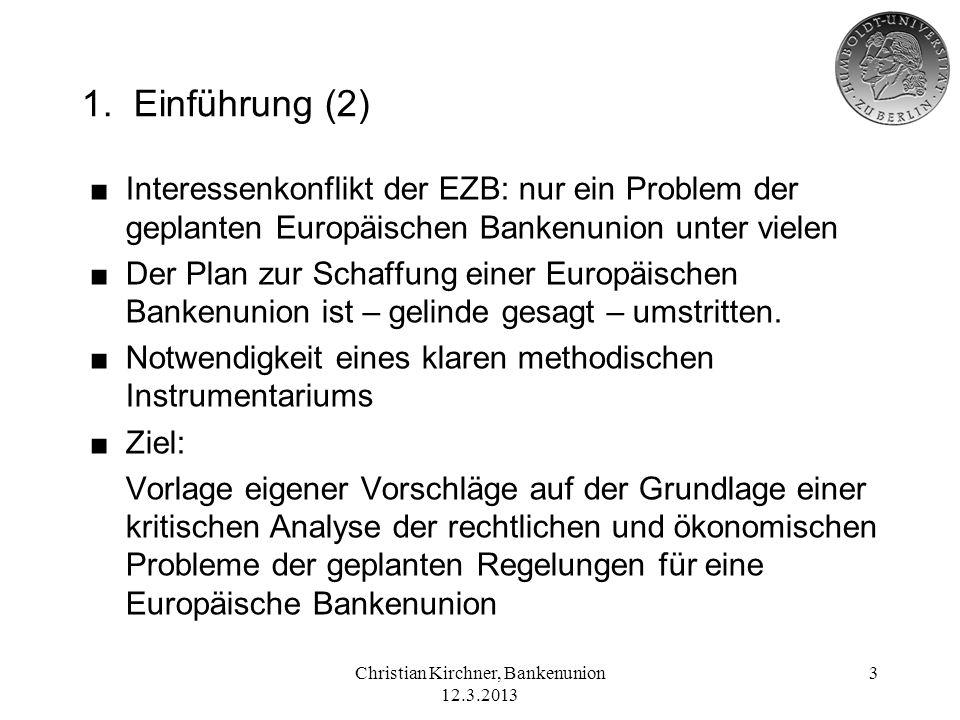 Christian Kirchner, Bankenunion 12.3.2013 3 1. Einführung (2) Interessenkonflikt der EZB: nur ein Problem der geplanten Europäischen Bankenunion unter