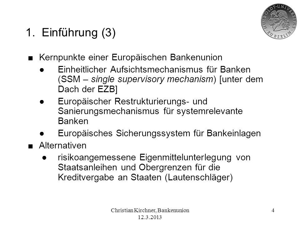 Christian Kirchner, Bankenunion 12.3.2013 4 1. Einführung (3) Kernpunkte einer Europäischen Bankenunion Einheitlicher Aufsichtsmechanismus für Banken
