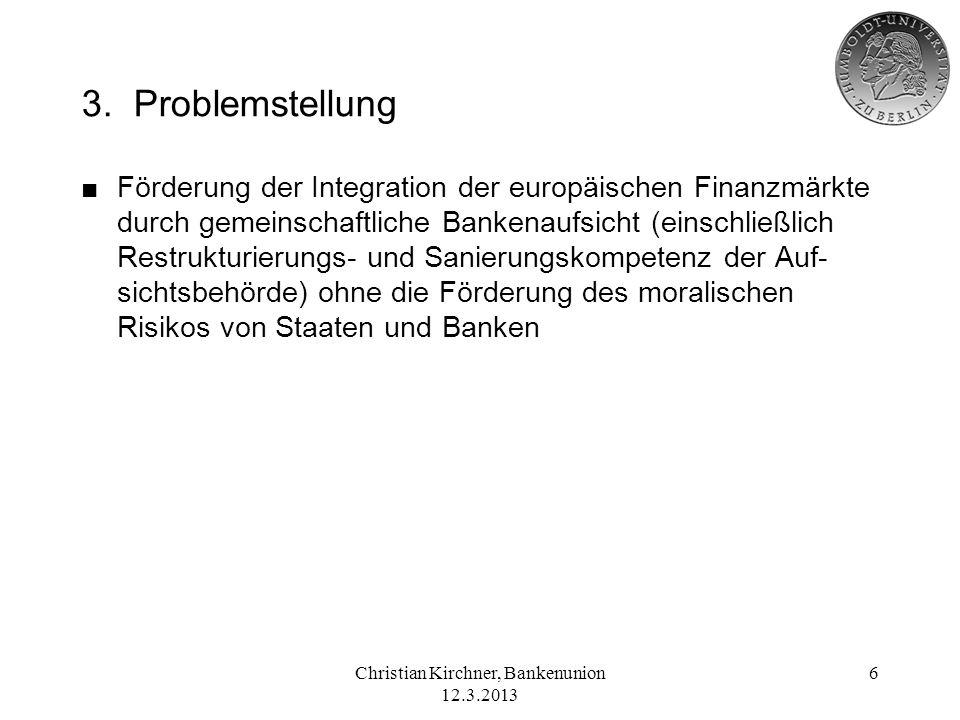 Christian Kirchner, Bankenunion 12.3.2013 6 3. Problemstellung Förderung der Integration der europäischen Finanzmärkte durch gemeinschaftliche Bankena