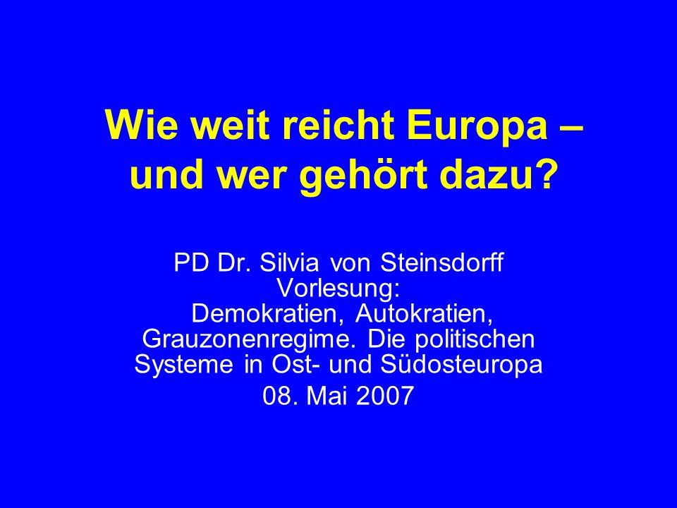 Wie weit reicht Europa – und wer gehört dazu? PD Dr. Silvia von Steinsdorff Vorlesung: Demokratien, Autokratien, Grauzonenregime. Die politischen Syst