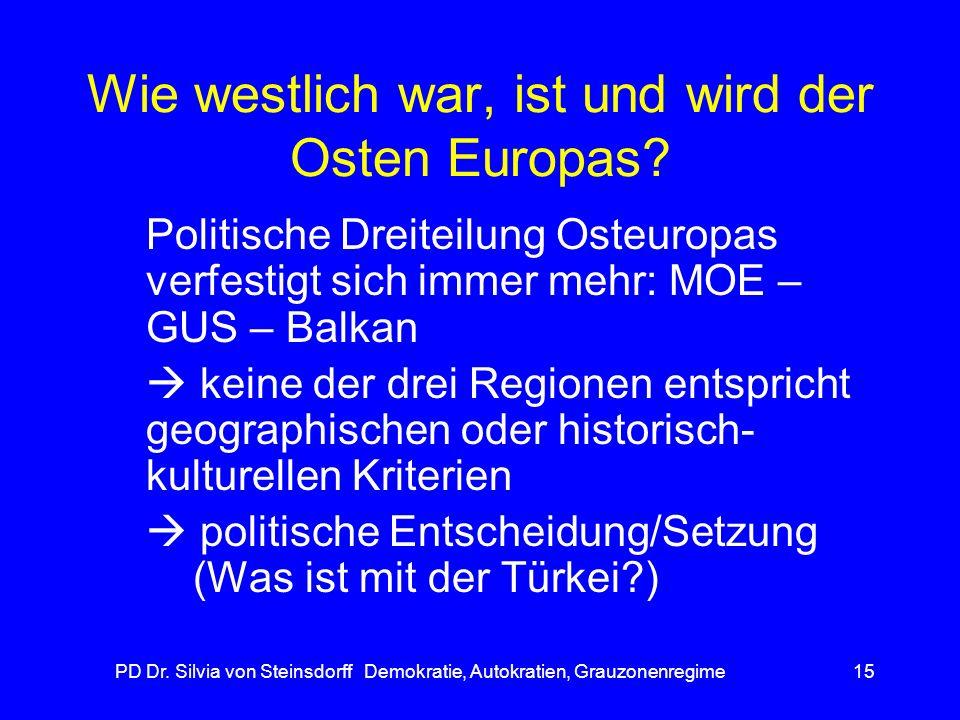 PD Dr. Silvia von Steinsdorff Demokratie, Autokratien, Grauzonenregime15 Wie westlich war, ist und wird der Osten Europas? Politische Dreiteilung Oste