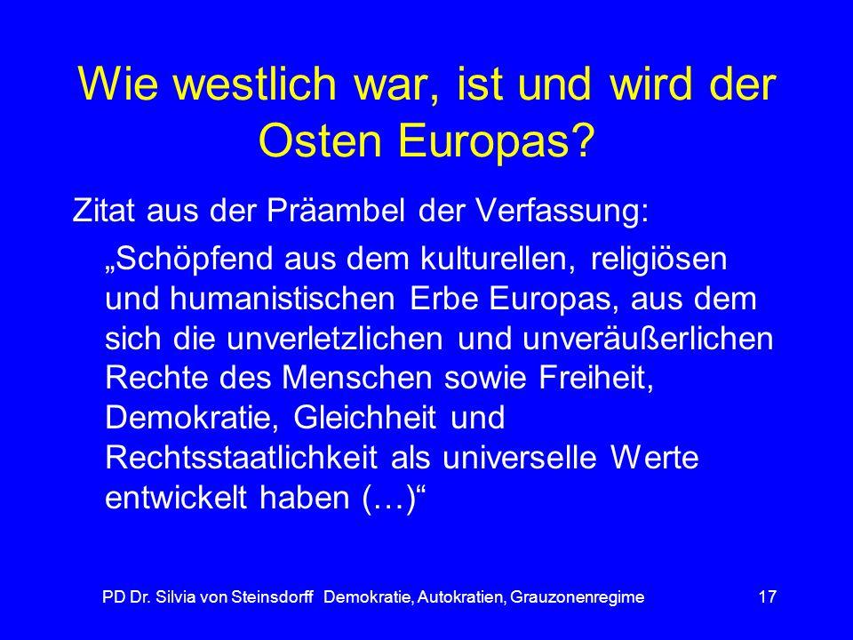 PD Dr. Silvia von Steinsdorff Demokratie, Autokratien, Grauzonenregime17 Wie westlich war, ist und wird der Osten Europas? Zitat aus der Präambel der