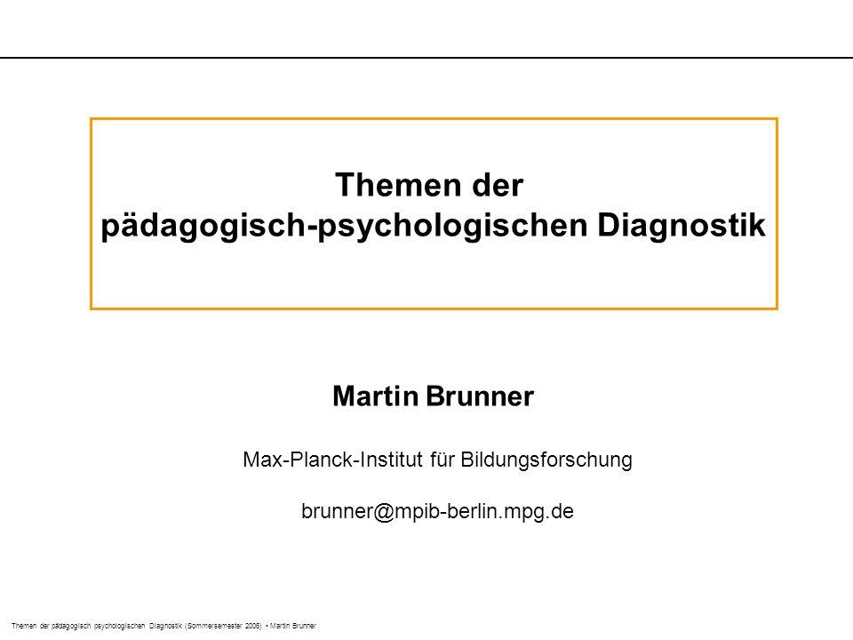Themen der pädagogisch psychologischen Diagnostik (Sommersemester 2006) Martin Brunner Themen der pädagogisch-psychologischen Diagnostik Martin Brunner Max-Planck-Institut für Bildungsforschung brunner@mpib-berlin.mpg.de