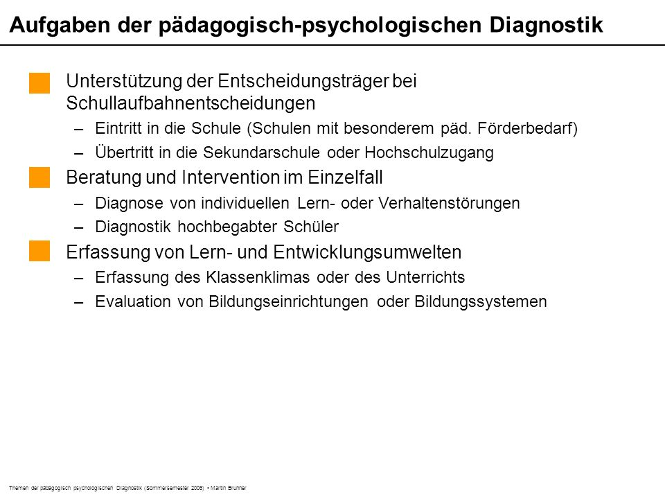 Themen der pädagogisch psychologischen Diagnostik (Sommersemester 2006) Martin Brunner Aufgaben der pädagogisch-psychologischen Diagnostik Unterstützung der Entscheidungsträger bei Schullaufbahnentscheidungen –Eintritt in die Schule (Schulen mit besonderem päd.