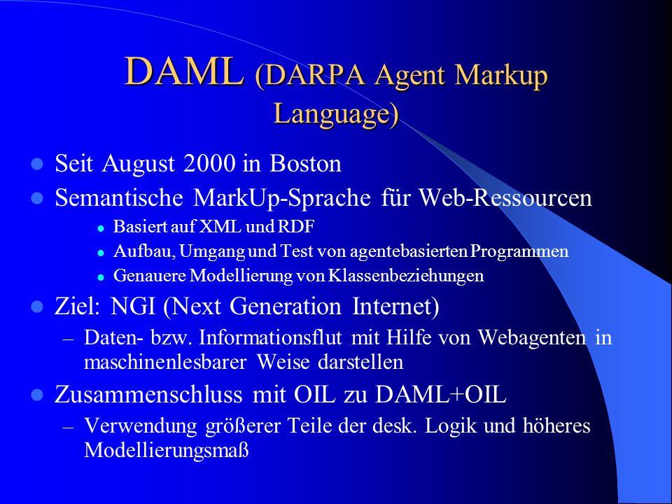 DAML (DARPA Agent Markup Language) Seit August 2000 in Boston Semantische MarkUp-Sprache für Web-Ressourcen Basiert auf XML und RDF Aufbau, Umgang und Test von agentebasierten Programmen Genauere Modellierung von Klassenbeziehungen Ziel: NGI (Next Generation Internet) – Daten- bzw.