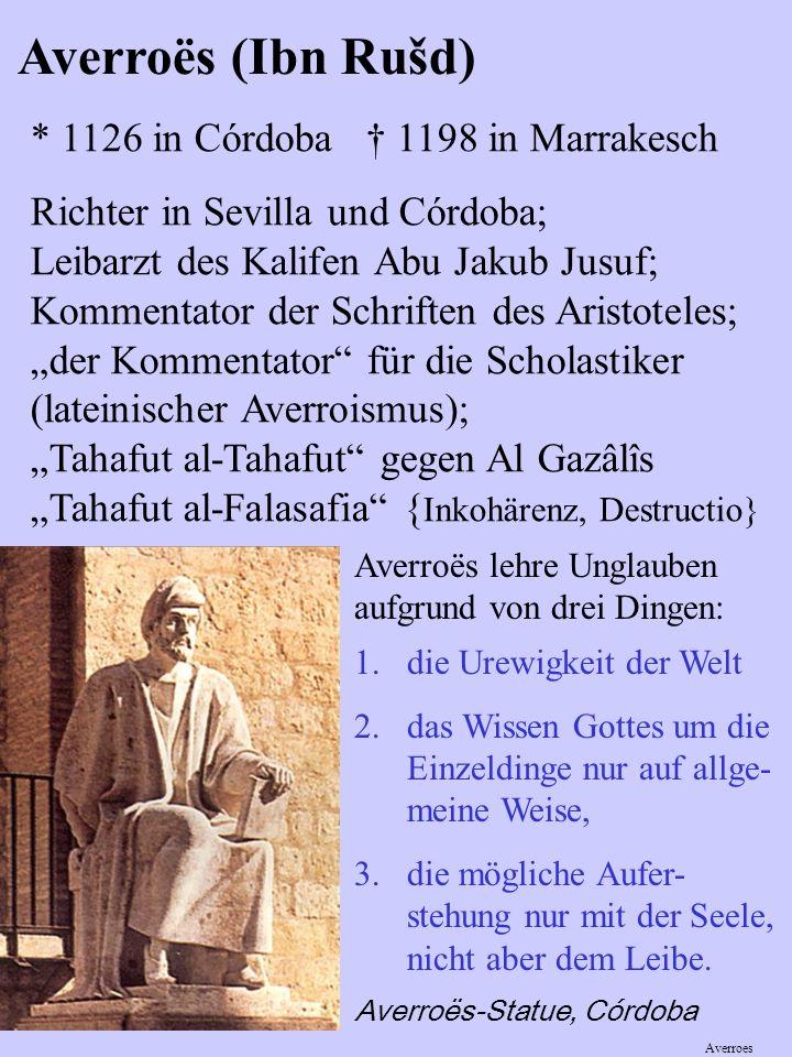 Averroës (Ibn Rušd) * 1126 in Córdoba 1198 in Marrakesch Richter in Sevilla und Córdoba; Leibarzt des Kalifen Abu Jakub Jusuf; Kommentator der Schriften des Aristoteles; der Kommentator für die Scholastiker (lateinischer Averroismus); Tahafut al-Tahafut gegen Al Gazâlîs Tahafut al-Falasafia { Inkohärenz, Destructio} 1.die Urewigkeit der Welt 2.das Wissen Gottes um die Einzeldinge nur auf allge- meine Weise, 3.die mögliche Aufer- stehung nur mit der Seele, nicht aber dem Leibe.