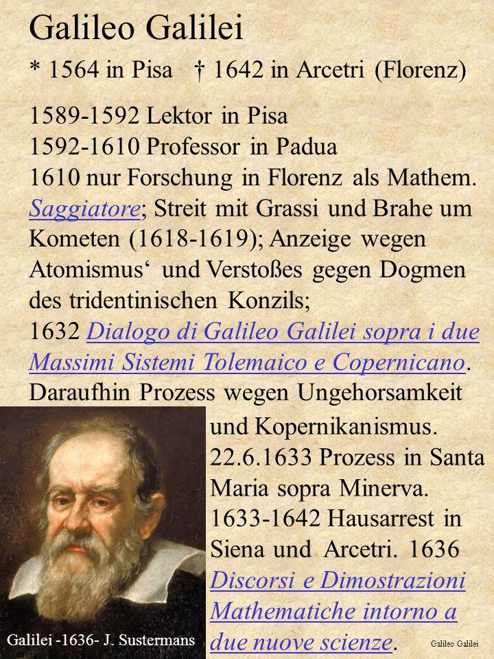 Galileo Galilei * 1564 in Pisa 1642 in Arcetri (Florenz) 1589-1592 Lektor in Pisa 1592-1610 Professor in Padua 1610 nur Forschung in Florenz als Mathem.