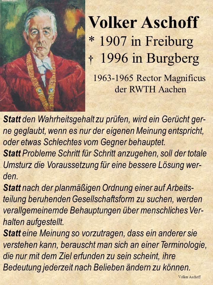Volker Aschoff Volker Aschoff * 1907 in Freiburg 1996 in Burgberg 1963-1965 Rector Magnificus der RWTH Aachen Statt den Wahrheitsgehalt zu prüfen, wird ein Gerücht ger- ne geglaubt, wenn es nur der eigenen Meinung entspricht, oder etwas Schlechtes vom Gegner behauptet.