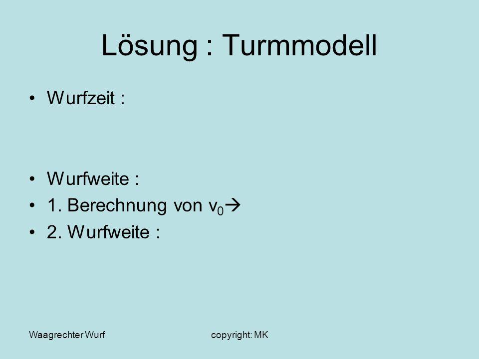 Waagrechter Wurfcopyright: MK Lösung : Turmmodell Wurfzeit : Wurfweite : 1. Berechnung von v 0 2. Wurfweite :