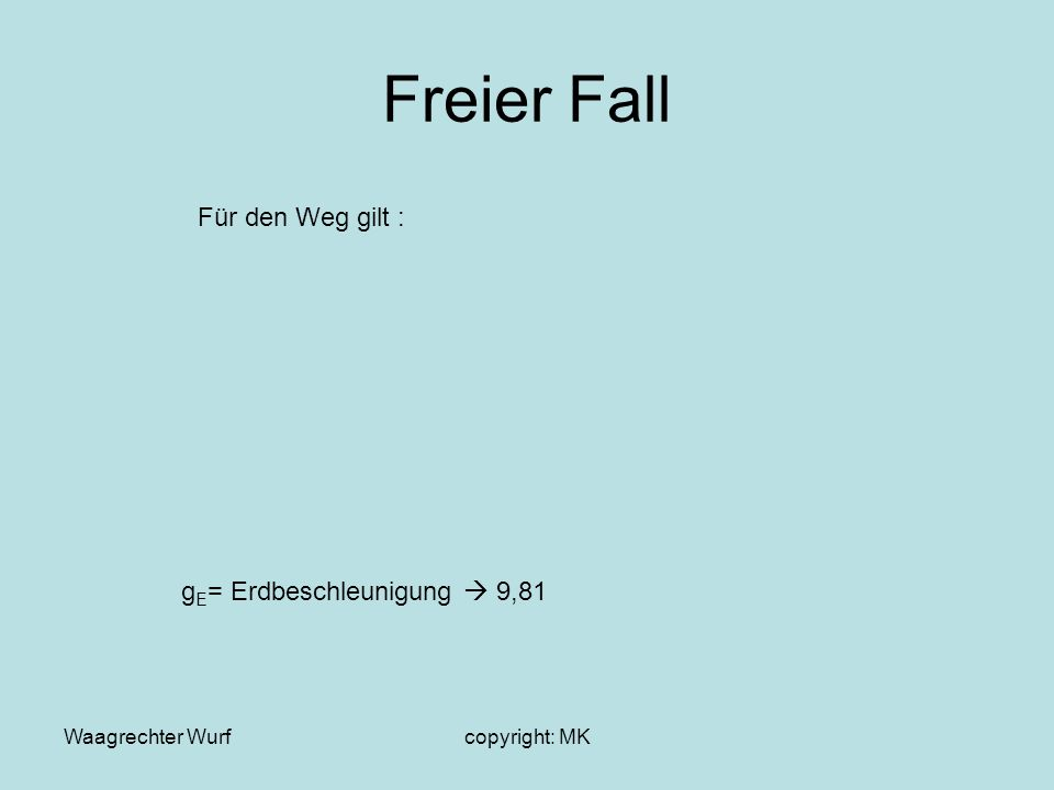 Waagrechter Wurfcopyright: MK Freier Fall Für den Weg gilt : g E = Erdbeschleunigung 9,81