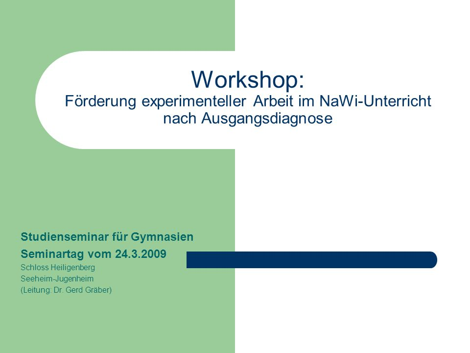 Workshop: Förderung experimenteller Arbeit im NaWi-Unterricht nach Ausgangsdiagnose Studienseminar für Gymnasien Seminartag vom 24.3.2009 Schloss Heiligenberg Seeheim-Jugenheim (Leitung: Dr.