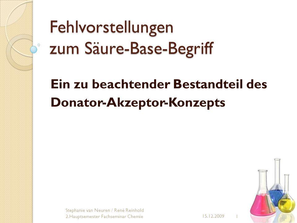 Fehlvorstellungen zum Säure-Base-Begriff Ein zu beachtender Bestandteil des Donator-Akzeptor-Konzepts 1 15.12.2009 Stephanie van Neuren / René Reinhol