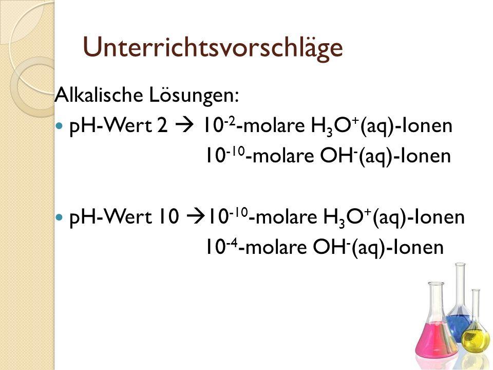 Unterrichtsvorschläge Alkalische Lösungen: pH-Wert 2 10 -2 -molare H 3 O + (aq)-Ionen 10 -10 -molare OH - (aq)-Ionen pH-Wert 10 10 -10 -molare H 3 O +