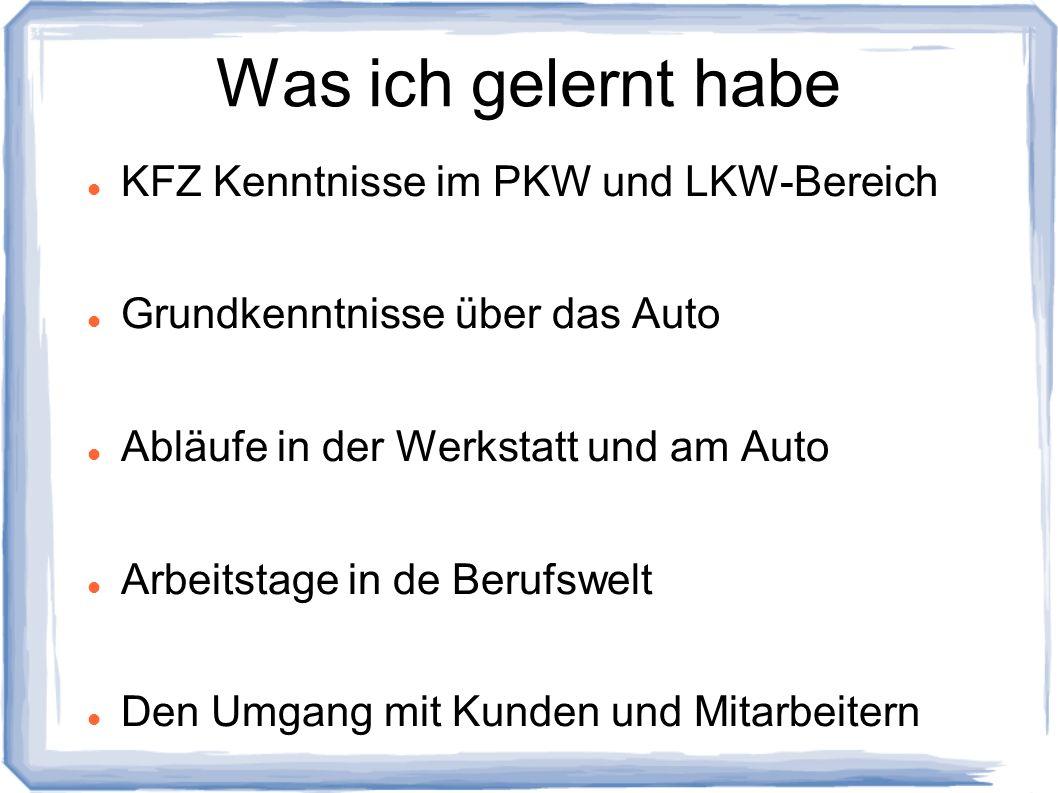 Was ich gelernt habe KFZ Kenntnisse im PKW und LKW-Bereich Grundkenntnisse über das Auto Abläufe in der Werkstatt und am Auto Arbeitstage in de Berufs
