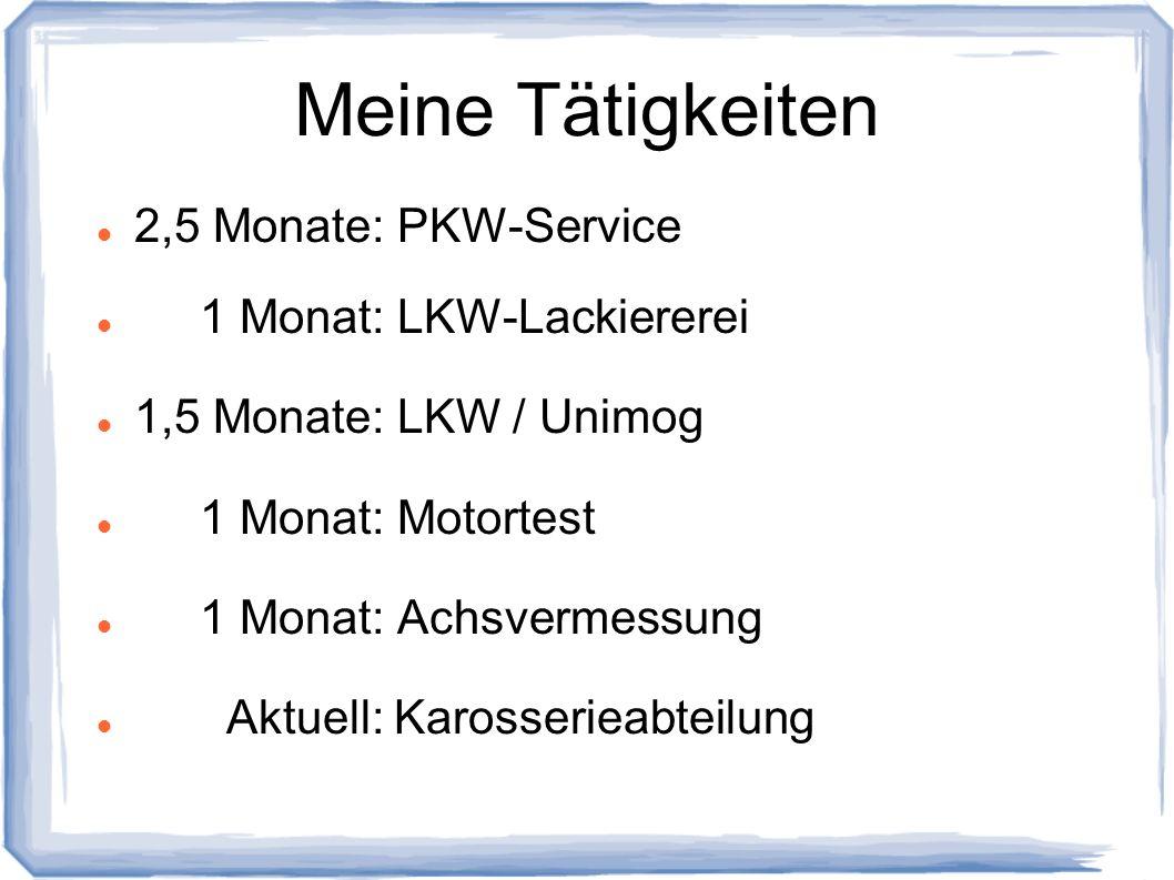 Meine Tätigkeiten 2,5 Monate: PKW-Service 1 Monat: LKW-Lackiererei 1,5 Monate: LKW / Unimog 1 Monat: Motortest 1 Monat: Achsvermessung Aktuell: Kaross