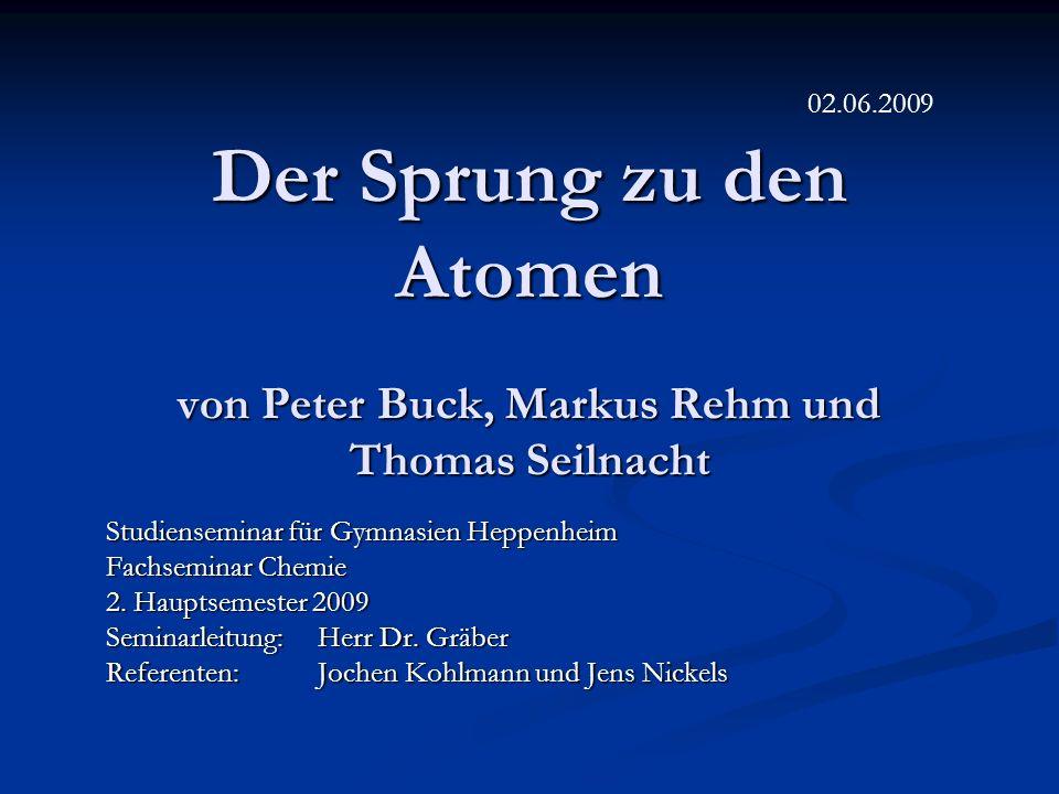 Der Sprung zu den Atomen von Peter Buck, Markus Rehm und Thomas Seilnacht Studienseminar für Gymnasien Heppenheim Fachseminar Chemie 2. Hauptsemester