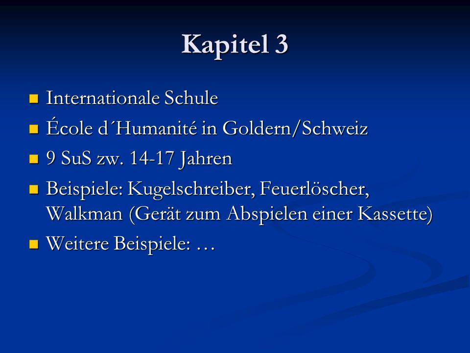 Kapitel 3 Internationale Schule Internationale Schule École d´Humanité in Goldern/Schweiz École d´Humanité in Goldern/Schweiz 9 SuS zw. 14-17 Jahren 9