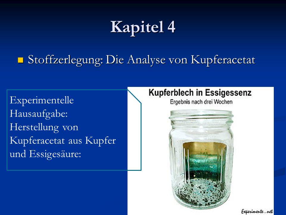 Kapitel 4 Stoffzerlegung: Die Analyse von Kupferacetat Stoffzerlegung: Die Analyse von Kupferacetat Experimentelle Hausaufgabe: Herstellung von Kupfer