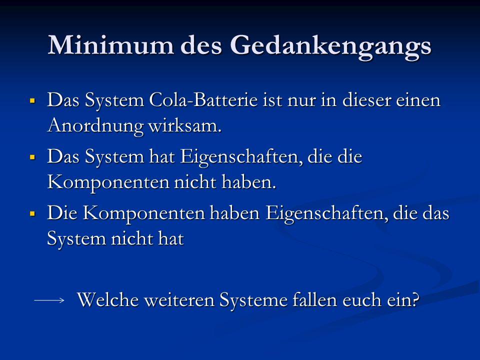 Minimum des Gedankengangs Das System Cola-Batterie ist nur in dieser einen Anordnung wirksam. Das System Cola-Batterie ist nur in dieser einen Anordnu