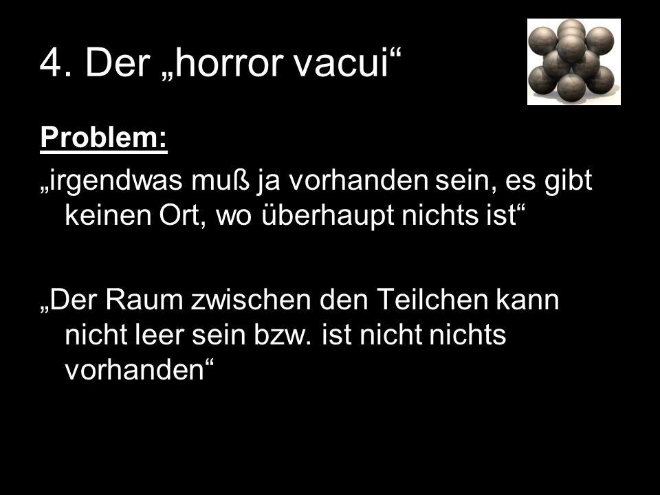 4. Der horror vacui Problem: irgendwas muß ja vorhanden sein, es gibt keinen Ort, wo überhaupt nichts ist Der Raum zwischen den Teilchen kann nicht le