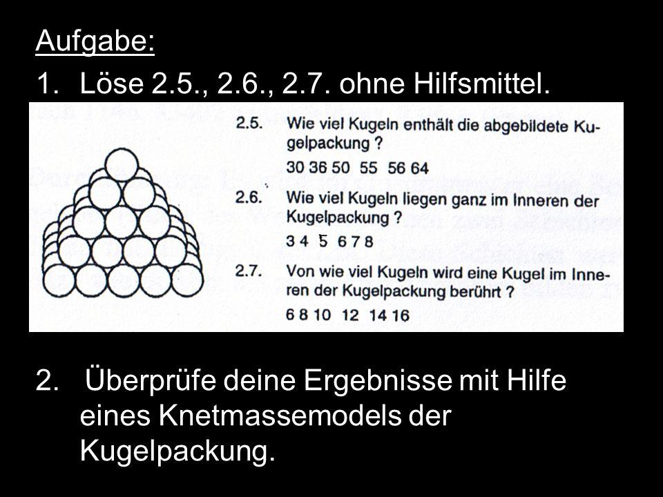 Aufgabe: 1.Löse 2.5., 2.6., 2.7. ohne Hilfsmittel. 2. Überprüfe deine Ergebnisse mit Hilfe eines Knetmassemodels der Kugelpackung.