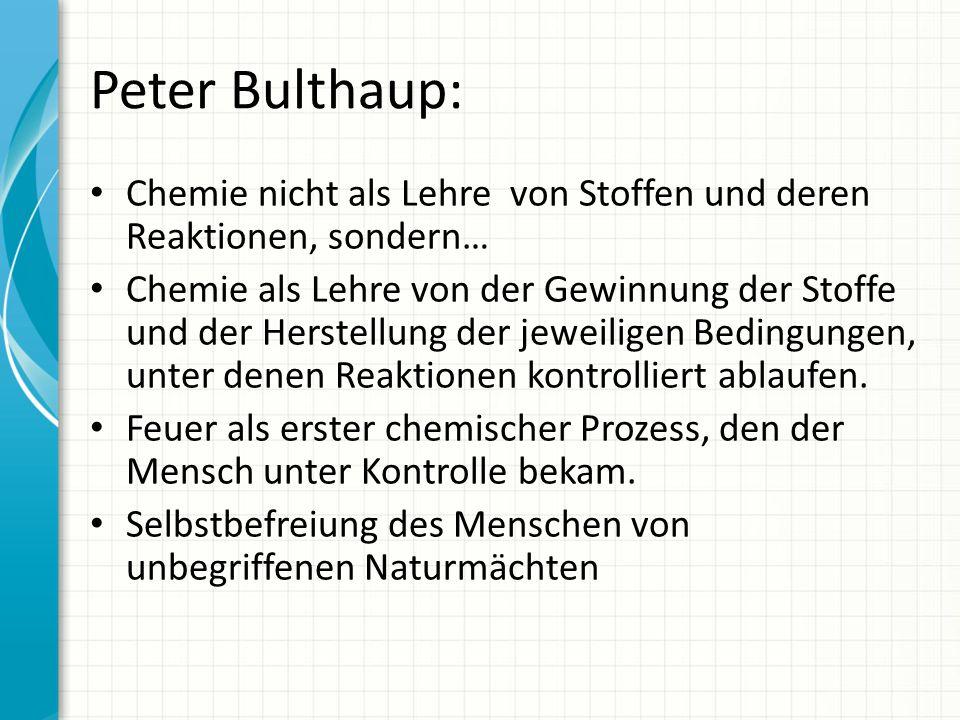 Peter Bulthaup: Chemie nicht als Lehre von Stoffen und deren Reaktionen, sondern… Chemie als Lehre von der Gewinnung der Stoffe und der Herstellung de