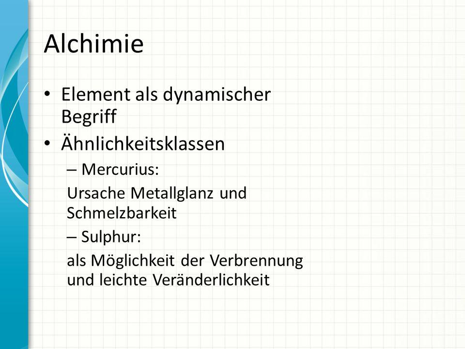 Alchimie Element als dynamischer Begriff Ähnlichkeitsklassen – Mercurius: Ursache Metallglanz und Schmelzbarkeit – Sulphur: als Möglichkeit der Verbre