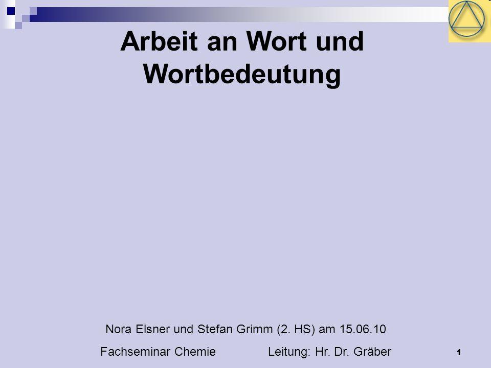 1 Arbeit an Wort und Wortbedeutung Nora Elsner und Stefan Grimm (2. HS) am 15.06.10 Fachseminar Chemie Leitung: Hr. Dr. Gräber