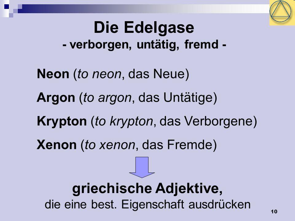 10 Die Edelgase - verborgen, untätig, fremd - Neon (to neon, das Neue) Argon (to argon, das Untätige) Krypton (to krypton, das Verborgene) Xenon (to x