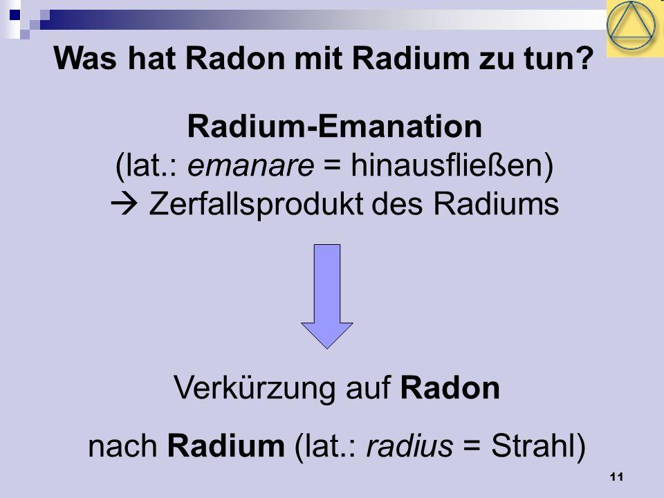 11 Was hat Radon mit Radium zu tun? Radium-Emanation (lat.: emanare = hinausfließen) Zerfallsprodukt des Radiums Verkürzung auf Radon nach Radium (lat