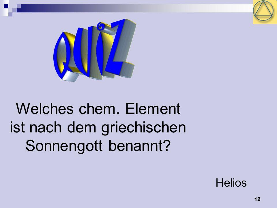 12 Welches chem. Element ist nach dem griechischen Sonnengott benannt? Helios
