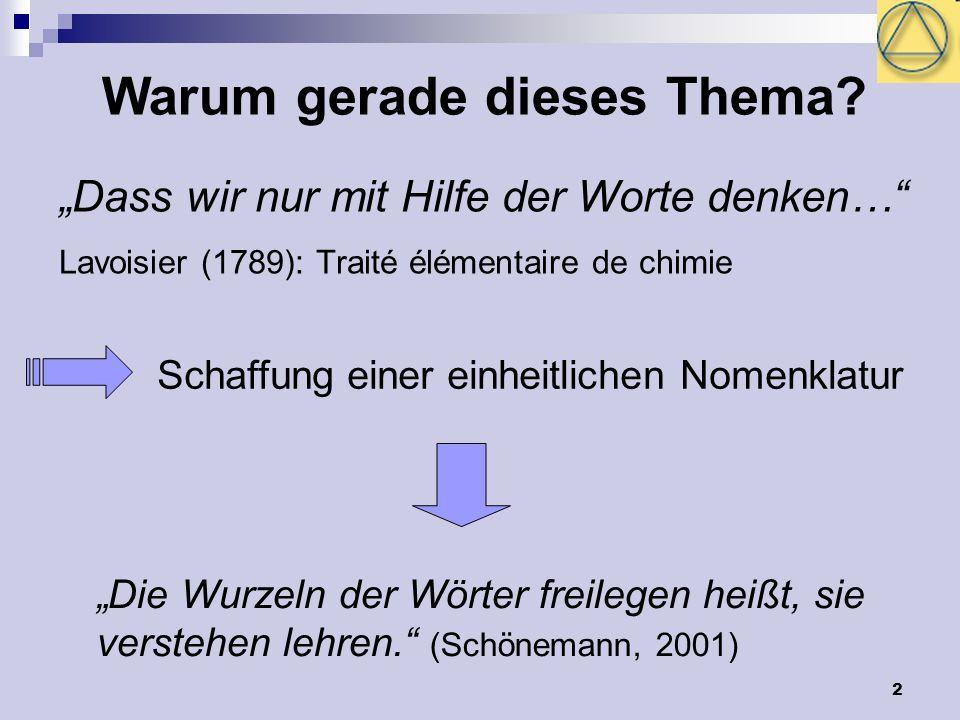 2 Dass wir nur mit Hilfe der Worte denken… Lavoisier (1789): Traité élémentaire de chimie Schaffung einer einheitlichen Nomenklatur Die Wurzeln der Wö