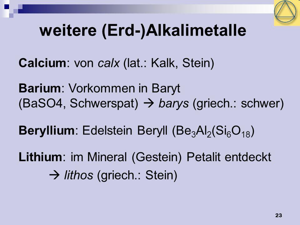 23 Calcium: von calx (lat.: Kalk, Stein) Barium: Vorkommen in Baryt (BaSO4, Schwerspat) barys (griech.: schwer) Beryllium: Edelstein Beryll (Be 3 Al 2