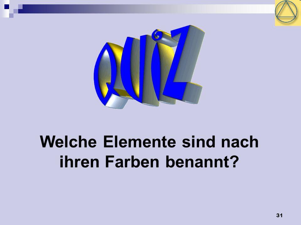 31 Welche Elemente sind nach ihren Farben benannt?