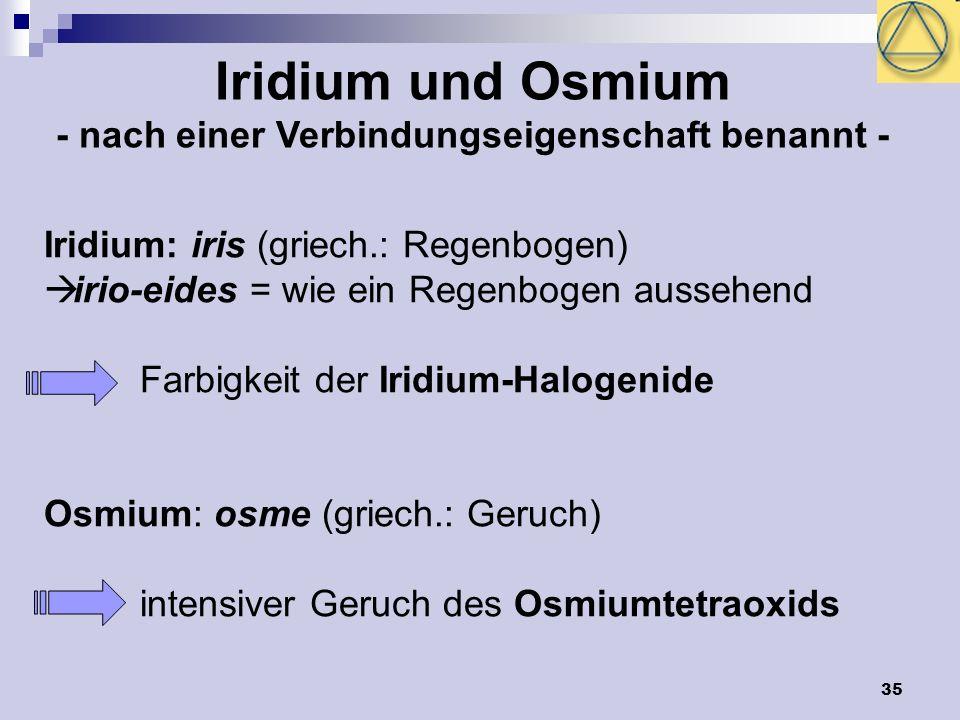 35 Iridium und Osmium - nach einer Verbindungseigenschaft benannt - Iridium: iris (griech.: Regenbogen) irio-eides = wie ein Regenbogen aussehend Farb