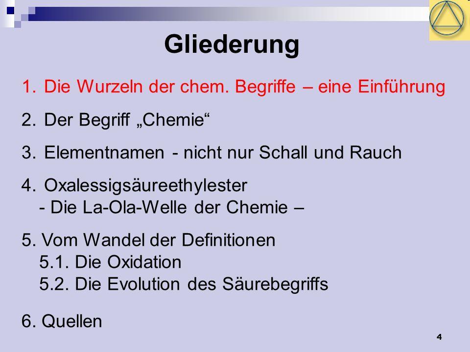 4 Gliederung 1. Die Wurzeln der chem. Begriffe – eine Einführung 2. Der Begriff Chemie 3. Elementnamen - nicht nur Schall und Rauch 4. Oxalessigsäuree