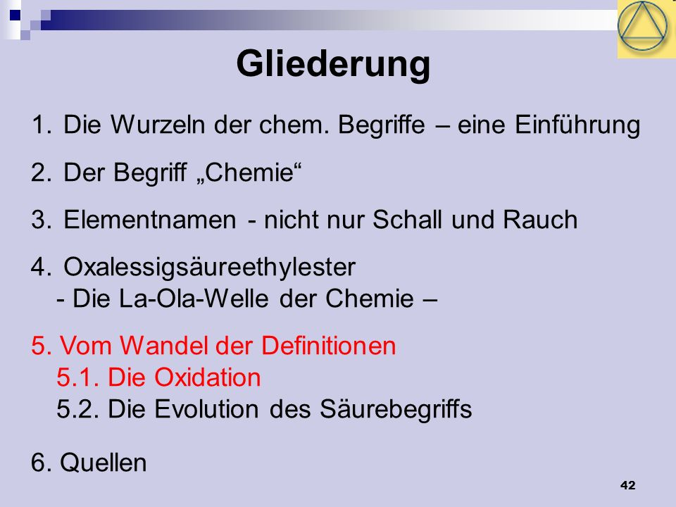 42 Gliederung 1. Die Wurzeln der chem. Begriffe – eine Einführung 2. Der Begriff Chemie 3. Elementnamen - nicht nur Schall und Rauch 4. Oxalessigsäure