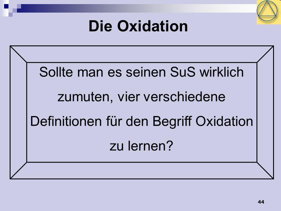 44 Die Oxidation Sollte man es seinen SuS wirklich zumuten, vier verschiedene Definitionen für den Begriff Oxidation zu lernen?