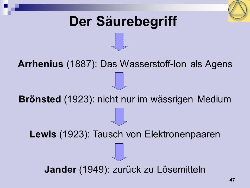 47 Der Säurebegriff Arrhenius (1887): Das Wasserstoff-Ion als Agens Brönsted (1923): nicht nur im wässrigen Medium Lewis (1923): Tausch von Elektronen