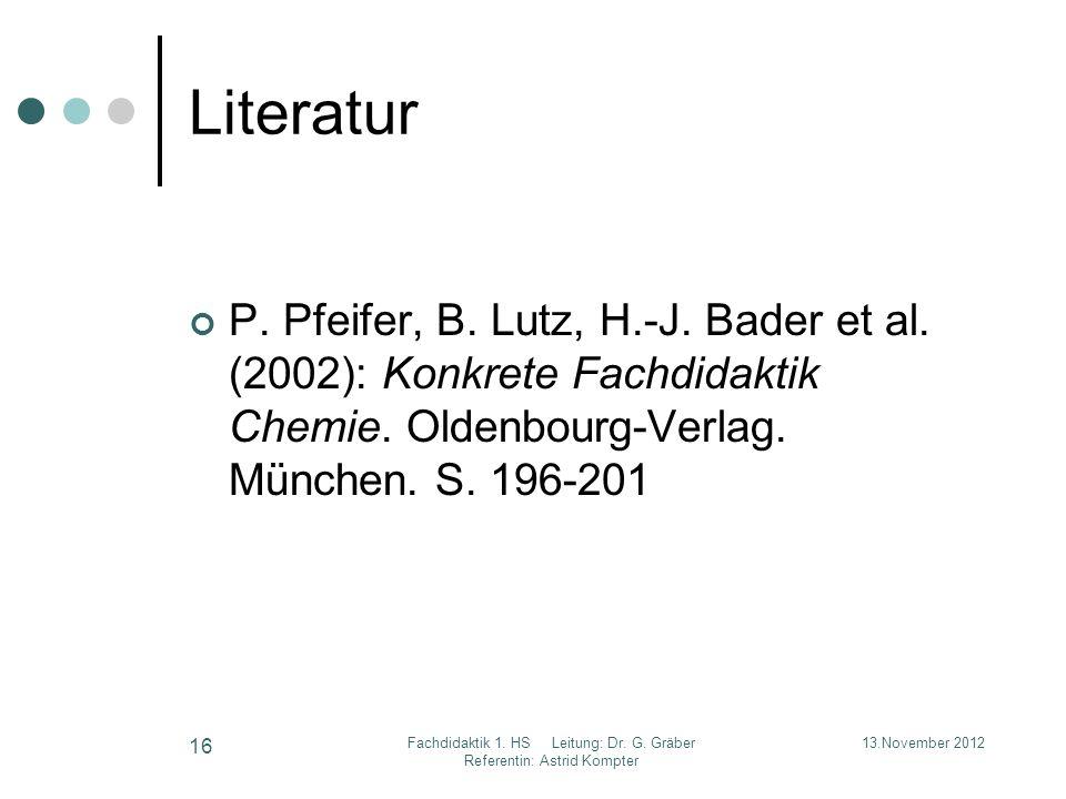 Literatur P. Pfeifer, B. Lutz, H.-J. Bader et al. (2002): Konkrete Fachdidaktik Chemie. Oldenbourg-Verlag. München. S. 196-201 13.November 2012 16 Fac