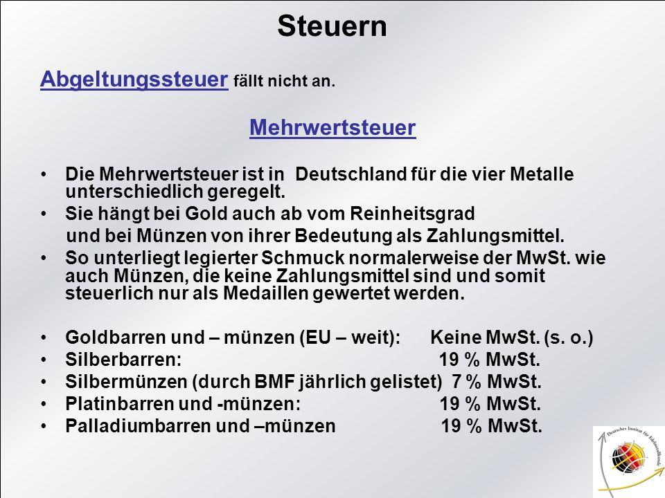 Steuern Abgeltungssteuer fällt nicht an. Mehrwertsteuer Die Mehrwertsteuer ist in Deutschland für die vier Metalle unterschiedlich geregelt. Sie hängt