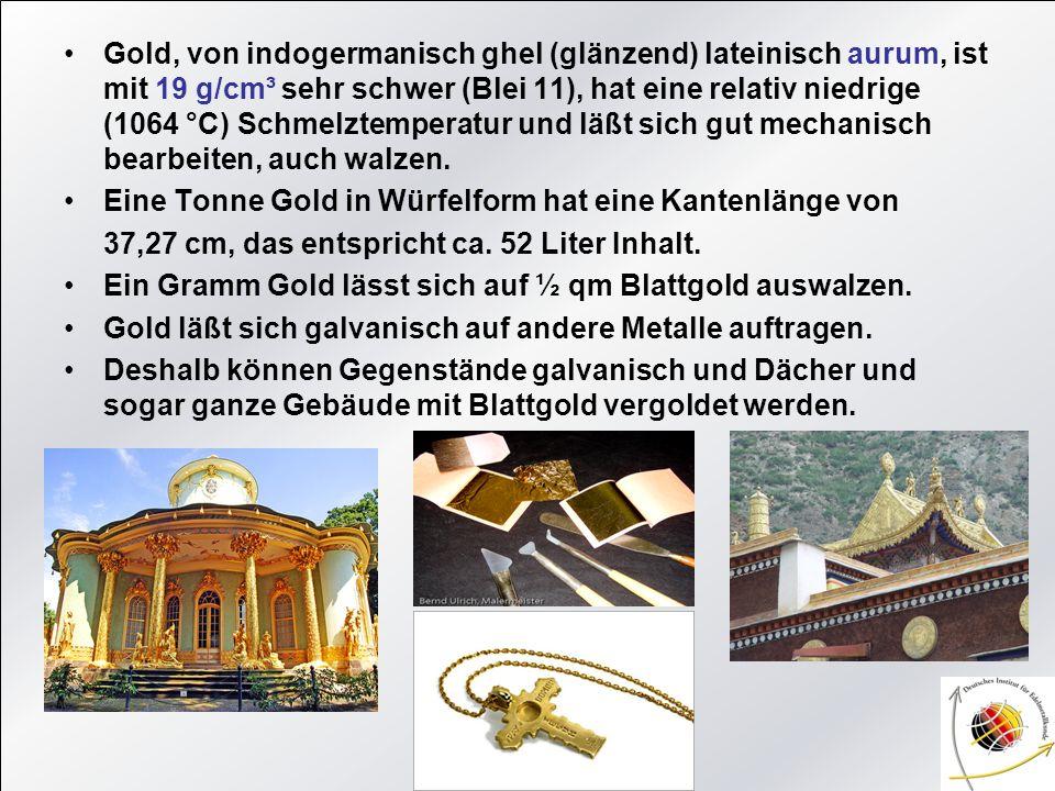 Gold, von indogermanisch ghel (glänzend) lateinisch aurum, ist mit 19 g/cm³ sehr schwer (Blei 11), hat eine relativ niedrige (1064 °C) Schmelztemperat
